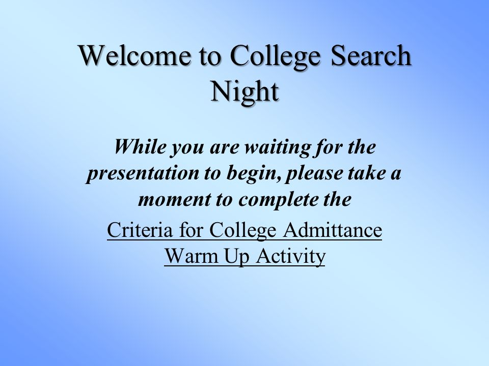 Welcome to College Search Night While you are waiting for the presentation to begin, please take a moment to complete the Criteria for College Admittance Warm Up Activity