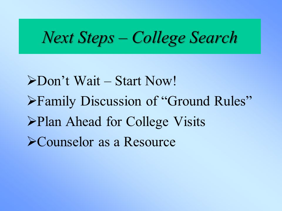 Next Steps – College Search  Don't Wait – Start Now.