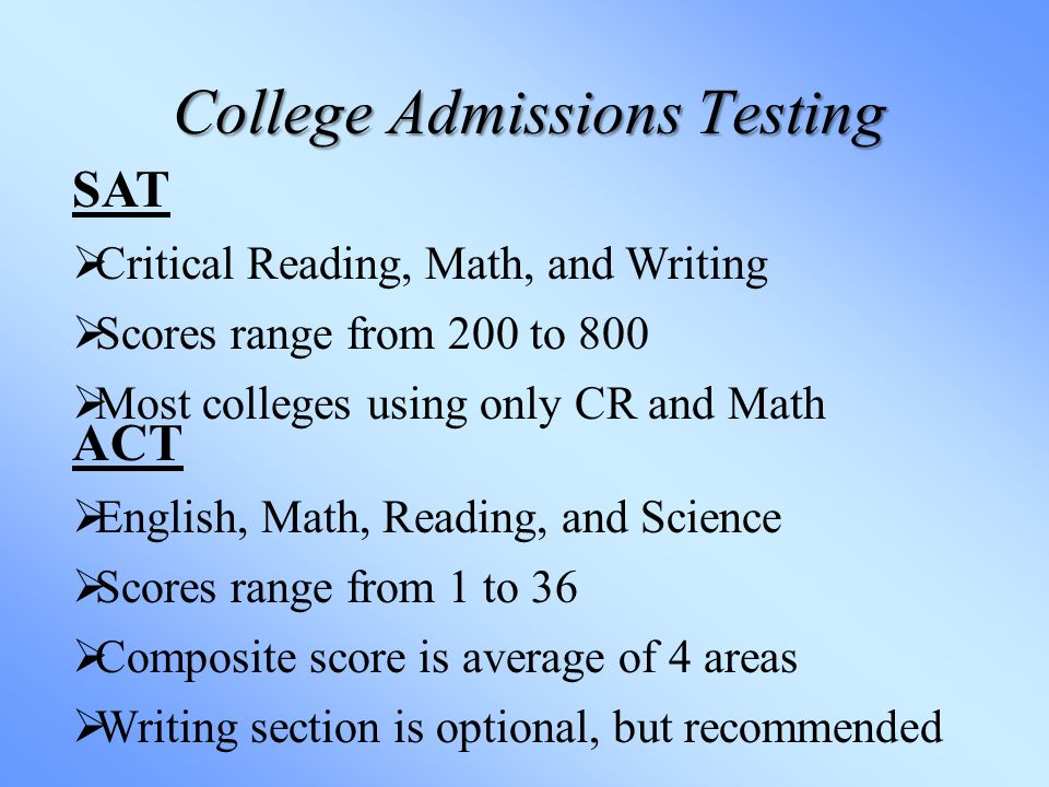 College Admissions Testing SAT  Critical Reading, Math, and Writing  Scores range from 200 to 800  Most colleges using only CR and Math ACT  English, Math, Reading, and Science  Scores range from 1 to 36  Composite score is average of 4 areas  Writing section is optional, but recommended