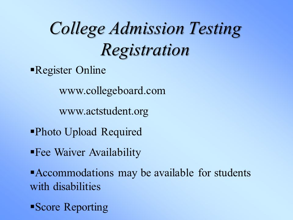 College Admission Testing Registration  Register Online      Photo Upload Required  Fee Waiver Availability  Accommodations may be available for students with disabilities  Score Reporting