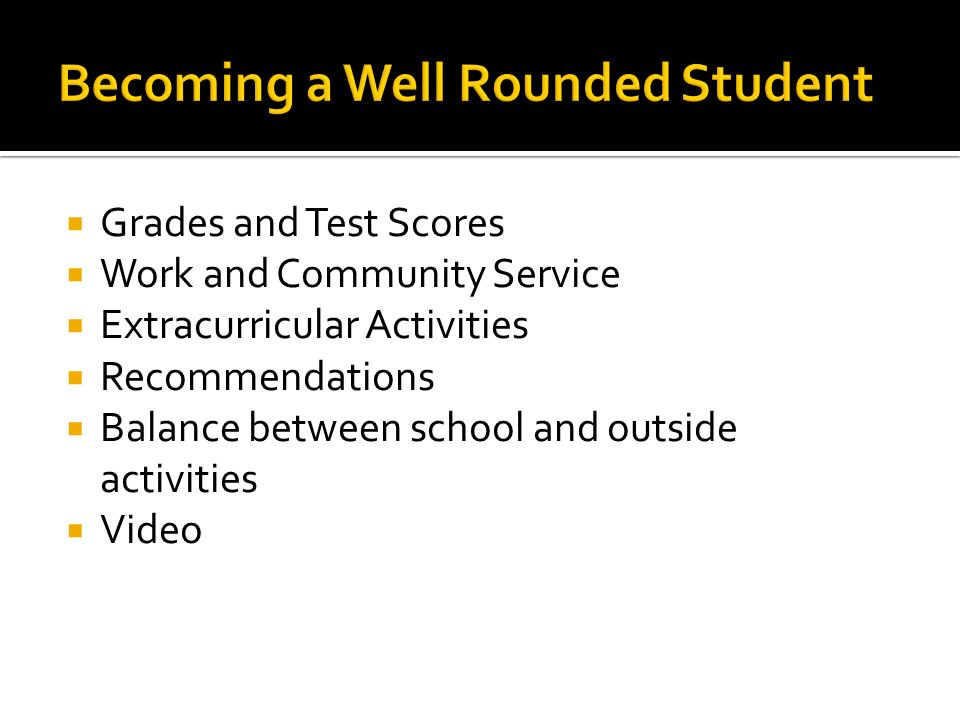  Grades and Test Scores  Work and Community Service  Extracurricular Activities  Recommendations  Balance between school and outside activities  Video