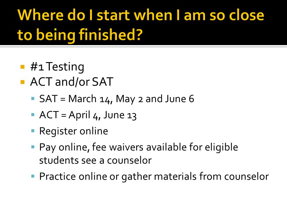  #1 Testing  ACT and/or SAT  SAT = March 14, May 2 and June 6  ACT = April 4, June 13  Register online  Pay online, fee waivers available for eligible students see a counselor  Practice online or gather materials from counselor