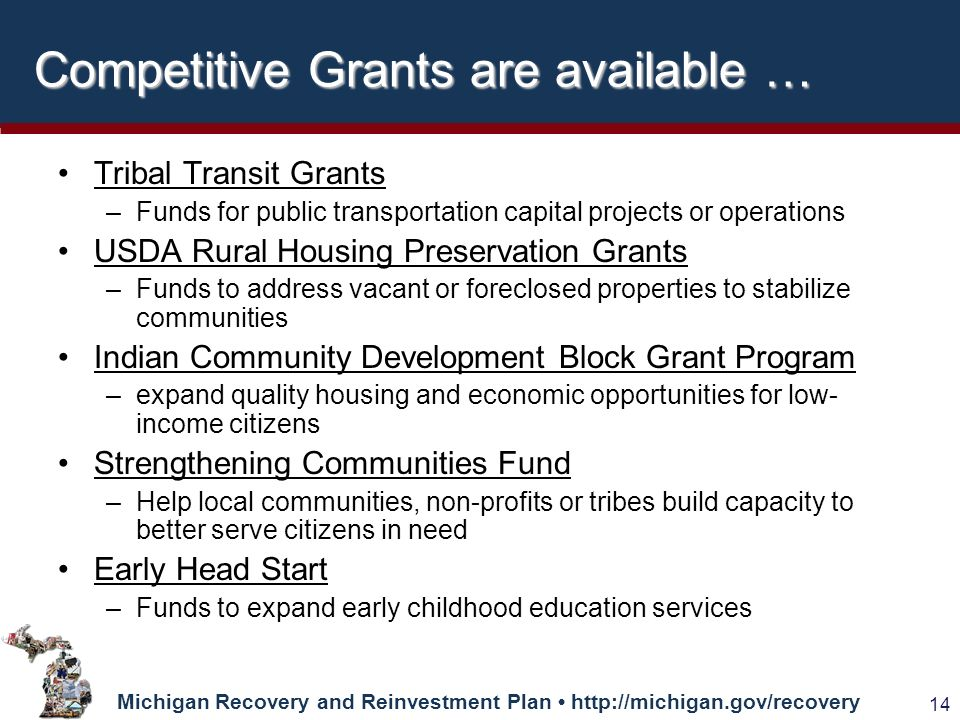 Michigan Recovery and Reinvestment Plan   14 Competitive Grants are available … Tribal Transit Grants –Funds for public transportation capital projects or operations USDA Rural Housing Preservation Grants –Funds to address vacant or foreclosed properties to stabilize communities Indian Community Development Block Grant Program –expand quality housing and economic opportunities for low- income citizens Strengthening Communities Fund –Help local communities, non-profits or tribes build capacity to better serve citizens in need Early Head Start –Funds to expand early childhood education services