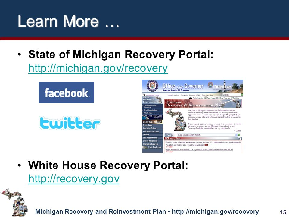 Michigan Recovery and Reinvestment Plan   15 Learn More … State of Michigan Recovery Portal:     White House Recovery Portal: