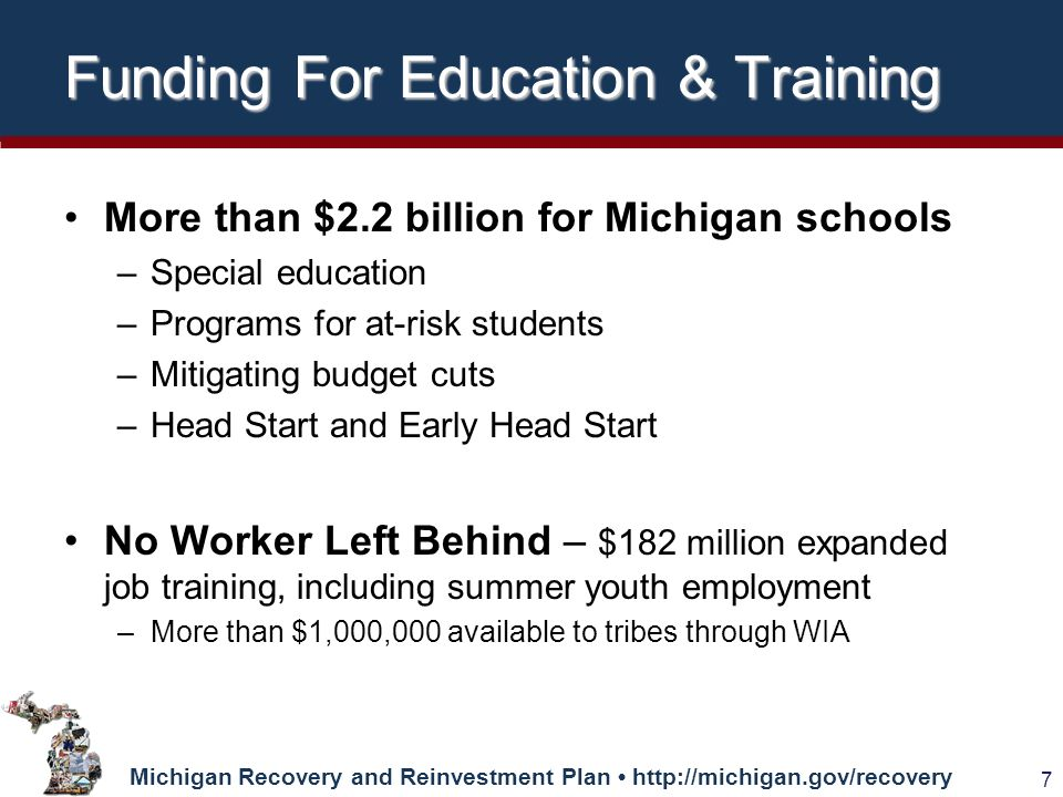 Michigan Recovery and Reinvestment Plan   7 Funding For Education & Training More than $2.2 billion for Michigan schools –Special education –Programs for at-risk students –Mitigating budget cuts –Head Start and Early Head Start No Worker Left Behind – $182 million expanded job training, including summer youth employment –More than $1,000,000 available to tribes through WIA