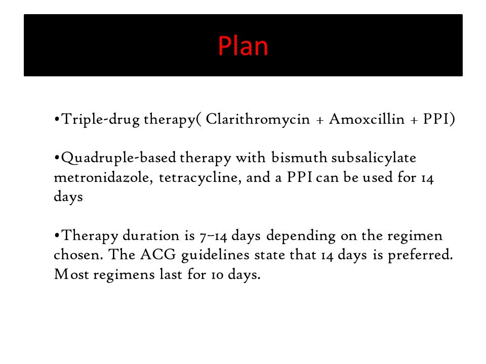 Triple-drug therapy( Clarithromycin + Amoxcillin + PPI) Quadruple-based therapy with bismuth subsalicylate metronidazole, tetracycline, and a PPI can be used for 14 days Therapy duration is 7–14 days depending on the regimen chosen.