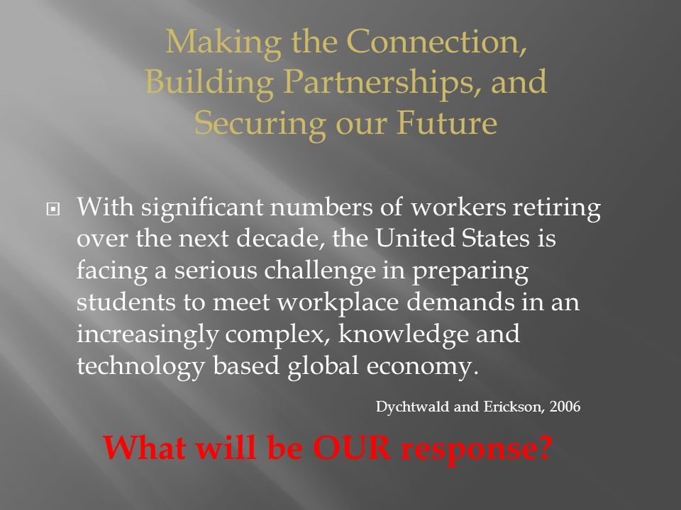  With significant numbers of workers retiring over the next decade, the United States is facing a serious challenge in preparing students to meet workplace demands in an increasingly complex, knowledge and technology based global economy.