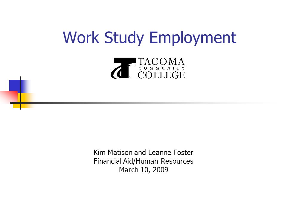 Work Study Employment Kim Matison and Leanne Foster Financial Aid/Human Resources March 10, 2009