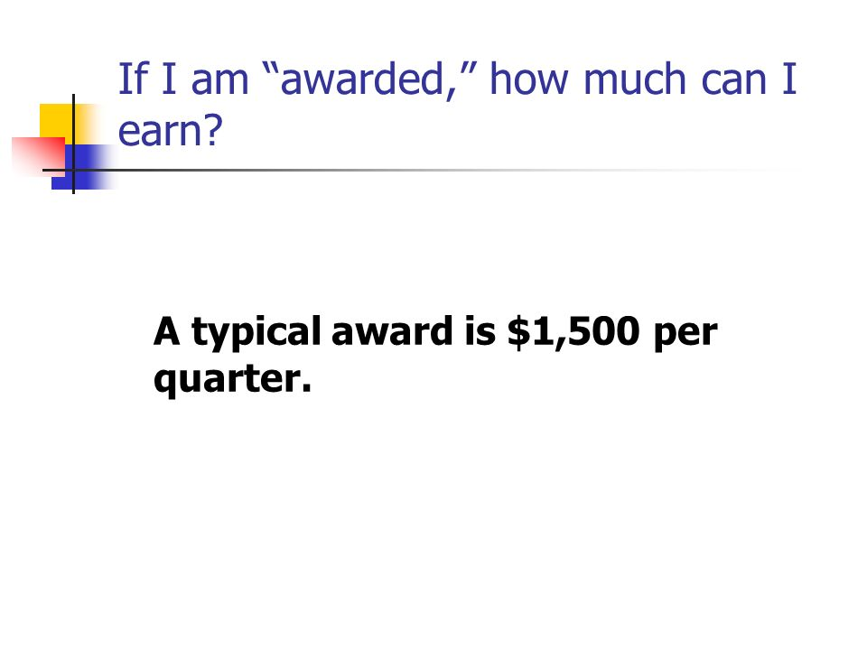 If I am awarded, how much can I earn A typical award is $1,500 per quarter.
