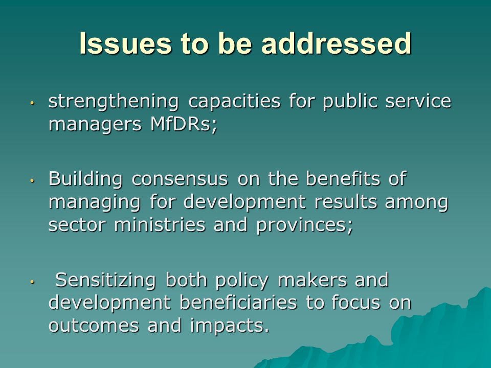 Issues to be addressed strengthening capacities for public service managers MfDRs; strengthening capacities for public service managers MfDRs; Building consensus on the benefits of managing for development results among sector ministries and provinces; Building consensus on the benefits of managing for development results among sector ministries and provinces; Sensitizing both policy makers and development beneficiaries to focus on outcomes and impacts.