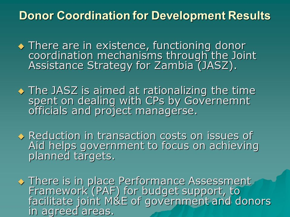 Donor Coordination for Development Results  There are in existence, functioning donor coordination mechanisms through the Joint Assistance Strategy for Zambia (JASZ).