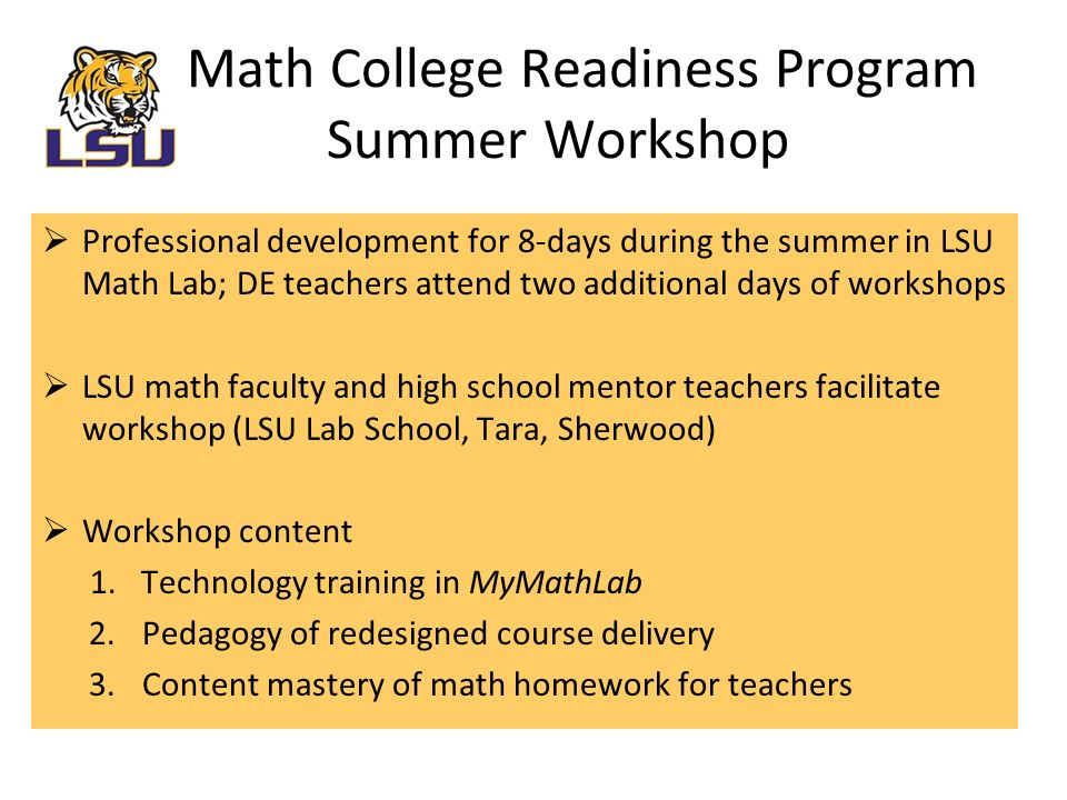 The Plan  Professional development for 8-days during the summer in LSU Math Lab; DE teachers attend two additional days of workshops  LSU math faculty and high school mentor teachers facilitate workshop (LSU Lab School, Tara, Sherwood)  Workshop content 1.