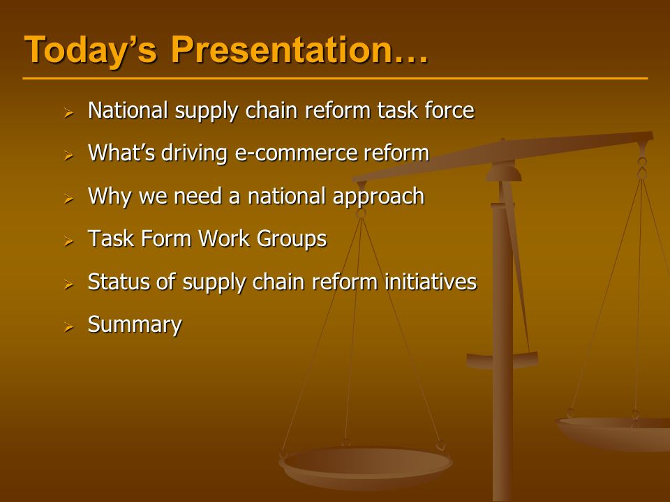 Today's Presentation…  National supply chain reform task force  What's driving e-commerce reform  Why we need a national approach  Task Form Work Groups  Status of supply chain reform initiatives  Summary