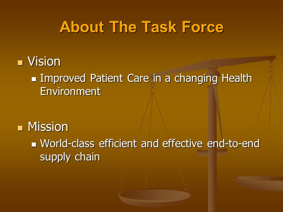About The Task Force Vision Vision Improved Patient Care in a changing Health Environment Improved Patient Care in a changing Health Environment Mission Mission World-class efficient and effective end-to-end supply chain World-class efficient and effective end-to-end supply chain