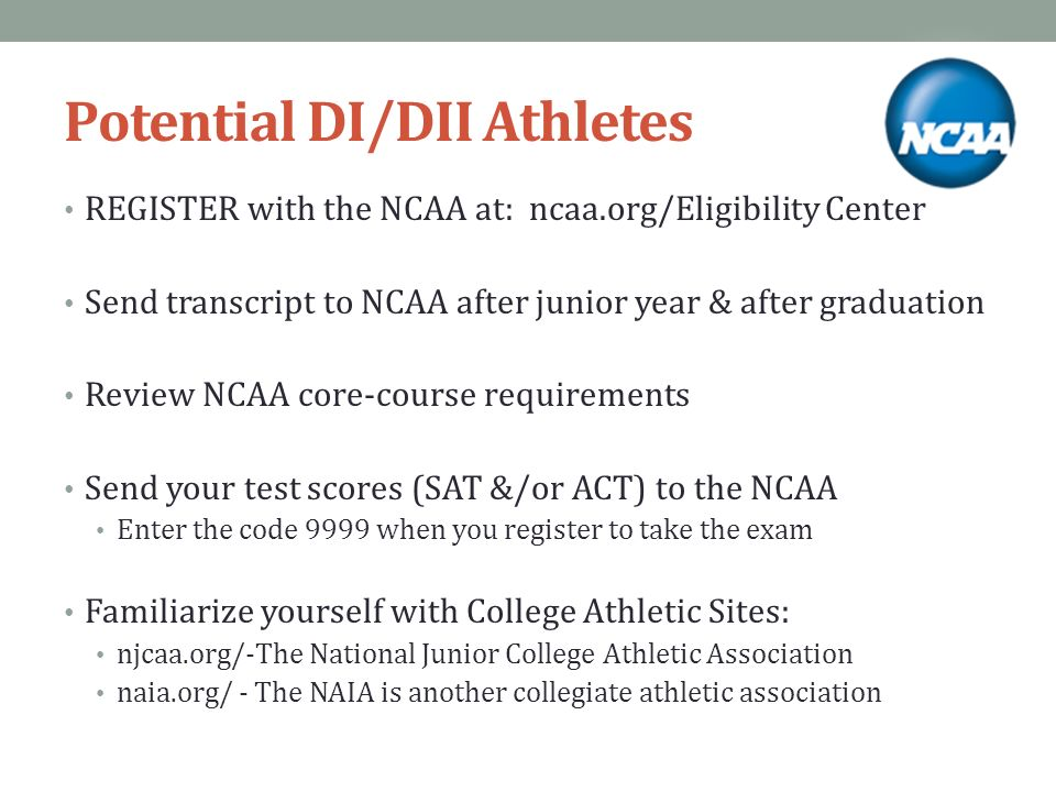Potential DI/DII Athletes REGISTER with the NCAA at: ncaa.org/Eligibility Center Send transcript to NCAA after junior year & after graduation Review NCAA core-course requirements Send your test scores (SAT &/or ACT) to the NCAA Enter the code 9999 when you register to take the exam Familiarize yourself with College Athletic Sites: njcaa.org/-The National Junior College Athletic Association naia.org/ - The NAIA is another collegiate athletic association