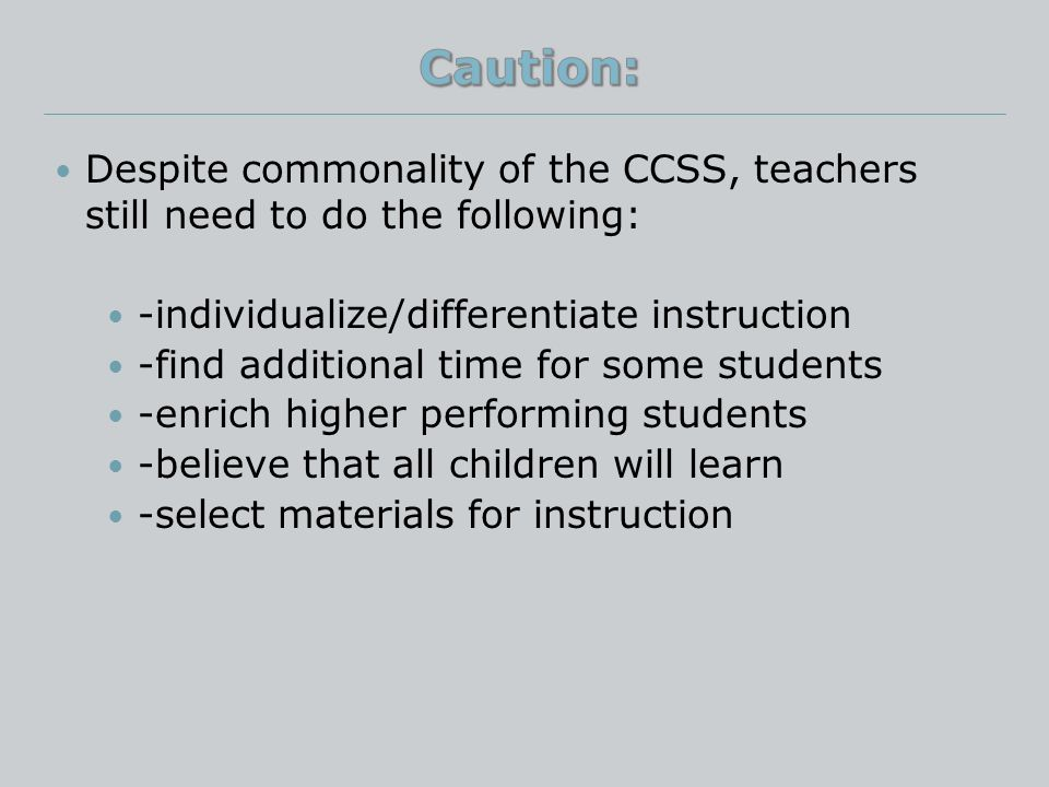 Despite commonality of the CCSS, teachers still need to do the following: -individualize/differentiate instruction -find additional time for some students -enrich higher performing students -believe that all children will learn -select materials for instruction