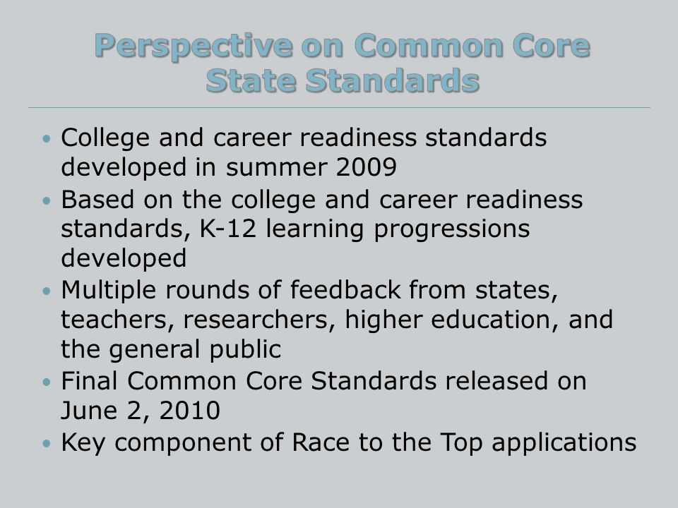 College and career readiness standards developed in summer 2009 Based on the college and career readiness standards, K-12 learning progressions developed Multiple rounds of feedback from states, teachers, researchers, higher education, and the general public Final Common Core Standards released on June 2, 2010 Key component of Race to the Top applications