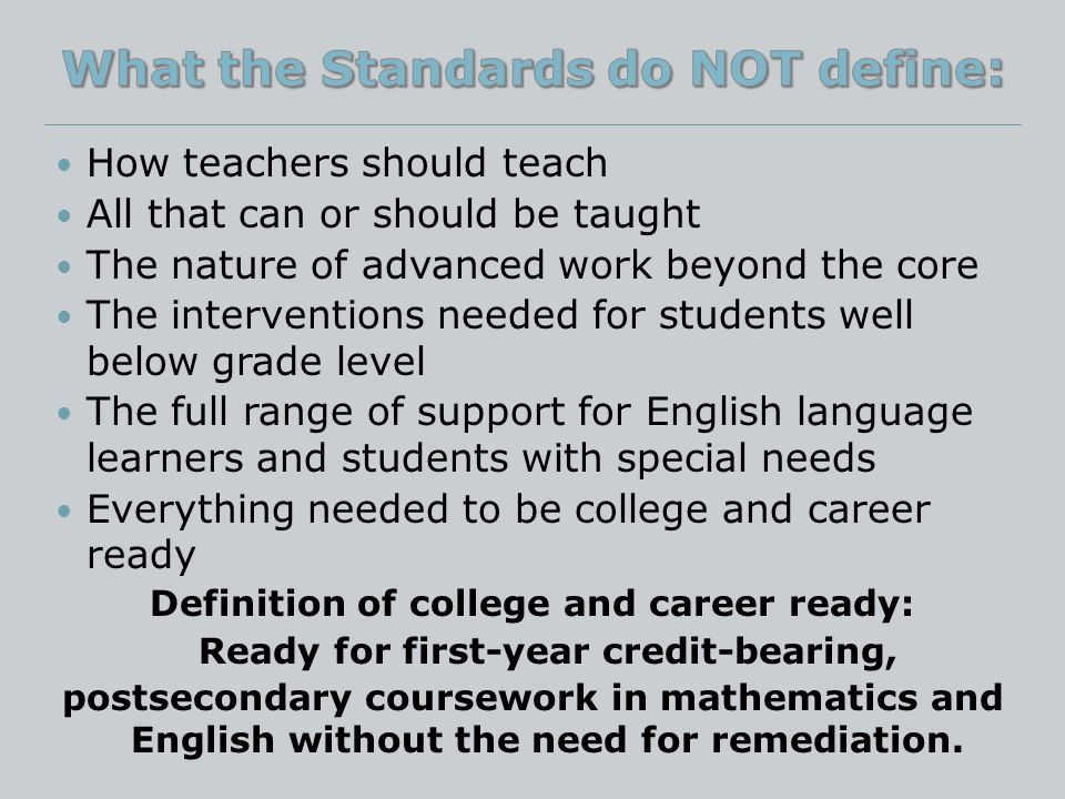How teachers should teach All that can or should be taught The nature of advanced work beyond the core The interventions needed for students well below grade level The full range of support for English language learners and students with special needs Everything needed to be college and career ready Definition of college and career ready: Ready for first-year credit-bearing, postsecondary coursework in mathematics and English without the need for remediation.