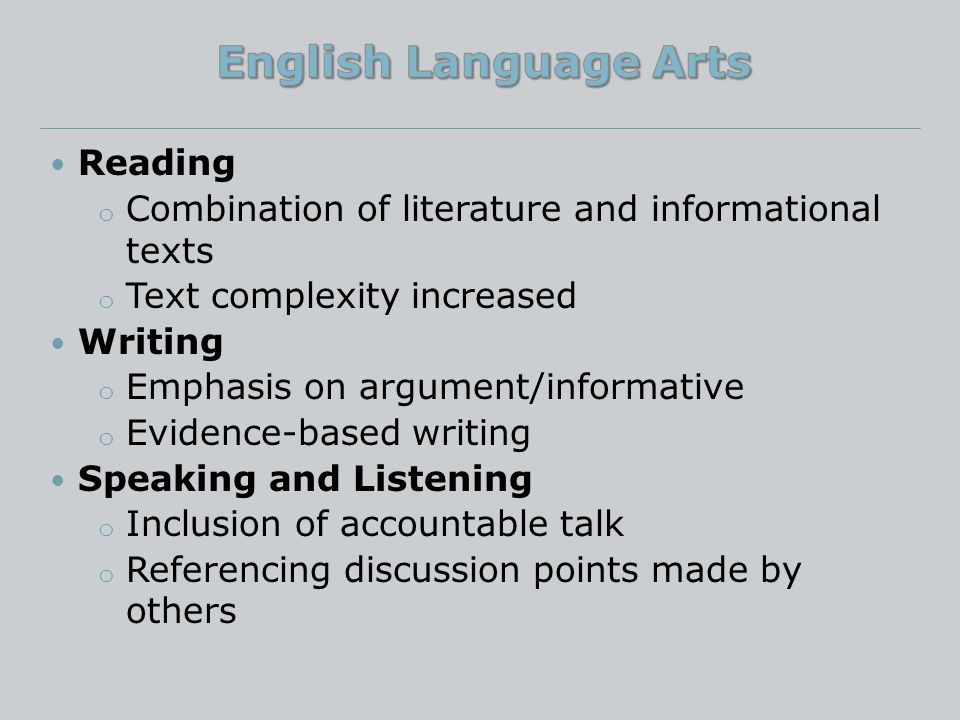 Reading o Combination of literature and informational texts o Text complexity increased Writing o Emphasis on argument/informative o Evidence-based writing Speaking and Listening o Inclusion of accountable talk o Referencing discussion points made by others