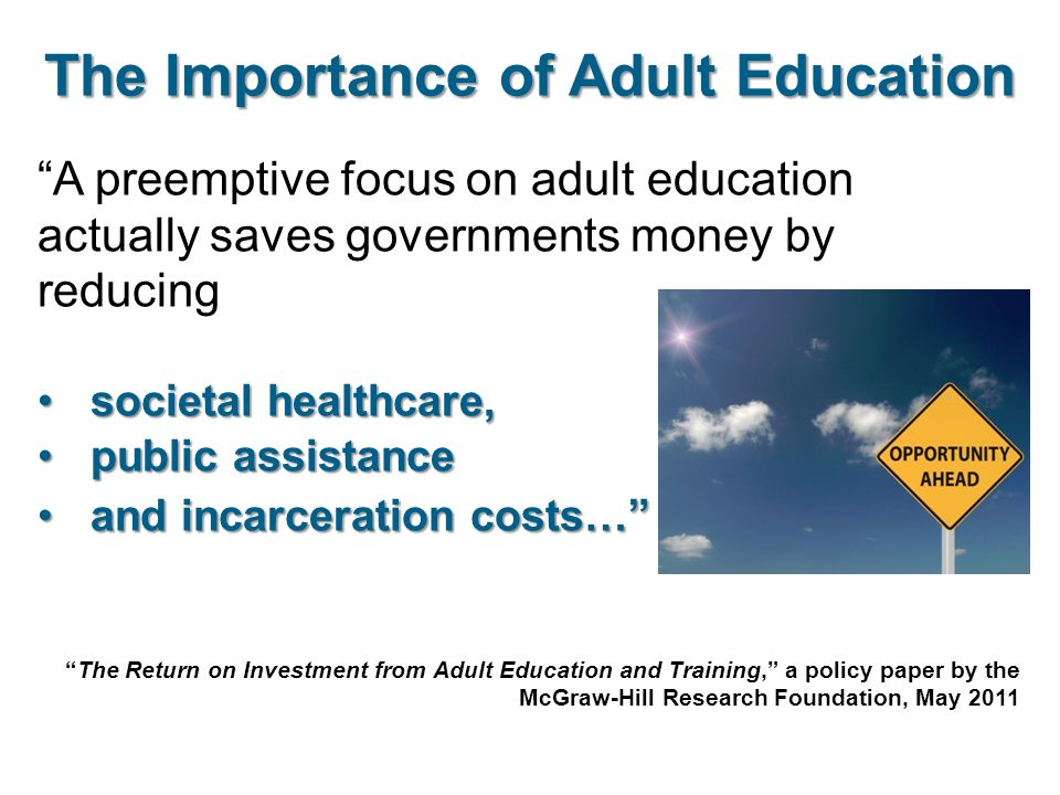 A preemptive focus on adult education actually saves governments money by reducing societal healthcare,societal healthcare, public assistancepublic assistance and incarceration costs… and incarceration costs… The Importance of Adult Education The Return on Investment from Adult Education and Training, a policy paper by the McGraw-Hill Research Foundation, May 2011
