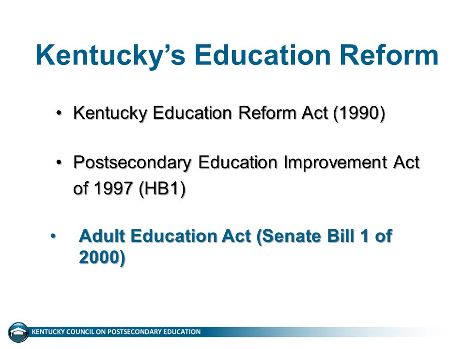 Kentucky's Education Reform Kentucky Education Reform Act (1990)Kentucky Education Reform Act (1990) Postsecondary Education Improvement Act of 1997 (HB1)Postsecondary Education Improvement Act of 1997 (HB1) Adult Education Act (Senate Bill 1 of 2000)Adult Education Act (Senate Bill 1 of 2000)