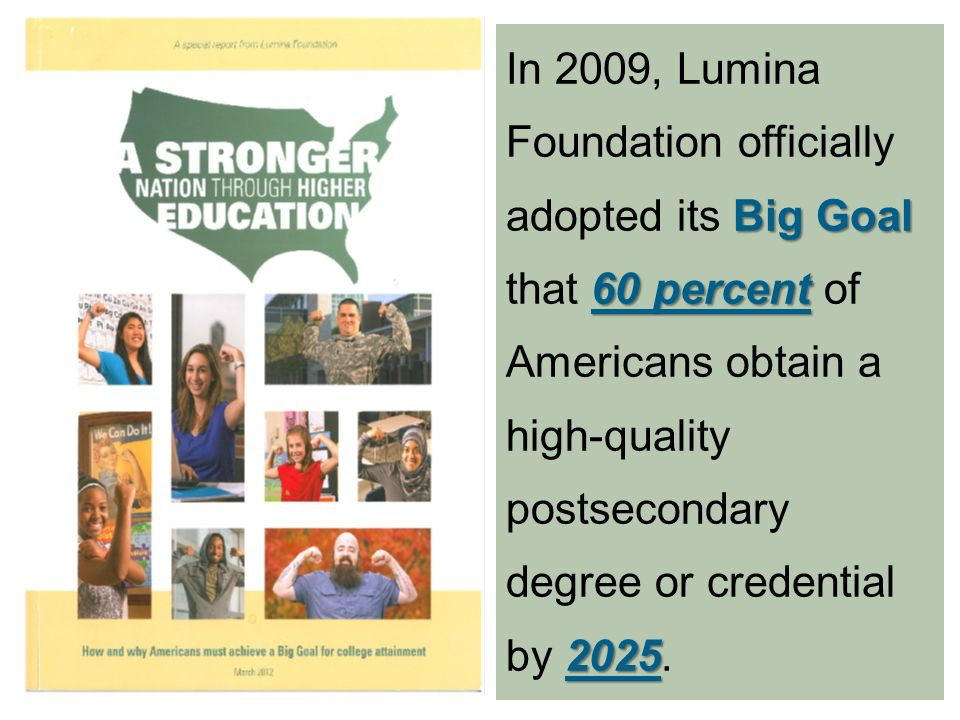 Big Goal 60 percent 2025 In 2009, Lumina Foundation officially adopted its Big Goal that 60 percent of Americans obtain a high-quality postsecondary degree or credential by 2025.