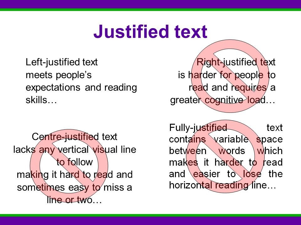 Justified text Left-justified text meets people's expectations and reading skills… Right-justified text is harder for people to read and requires a greater cognitive load… Centre-justified text lacks any vertical visual line to follow making it hard to read and sometimes easy to miss a line or two…