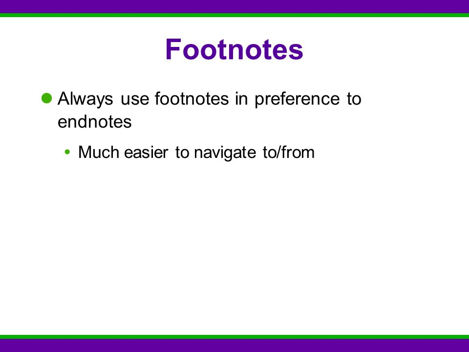 Footnotes Always use footnotes in preference to endnotes  Much easier to navigate to/from
