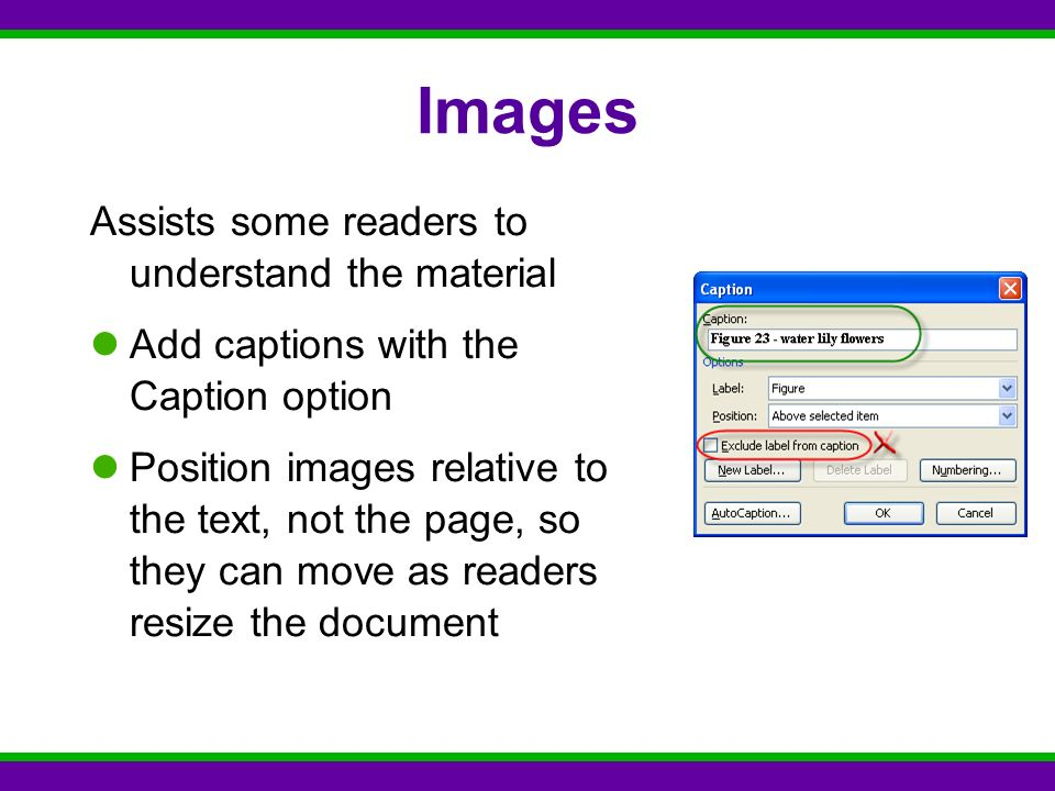 Images Assists some readers to understand the material Add captions with the Caption option Position images relative to the text, not the page, so they can move as readers resize the document