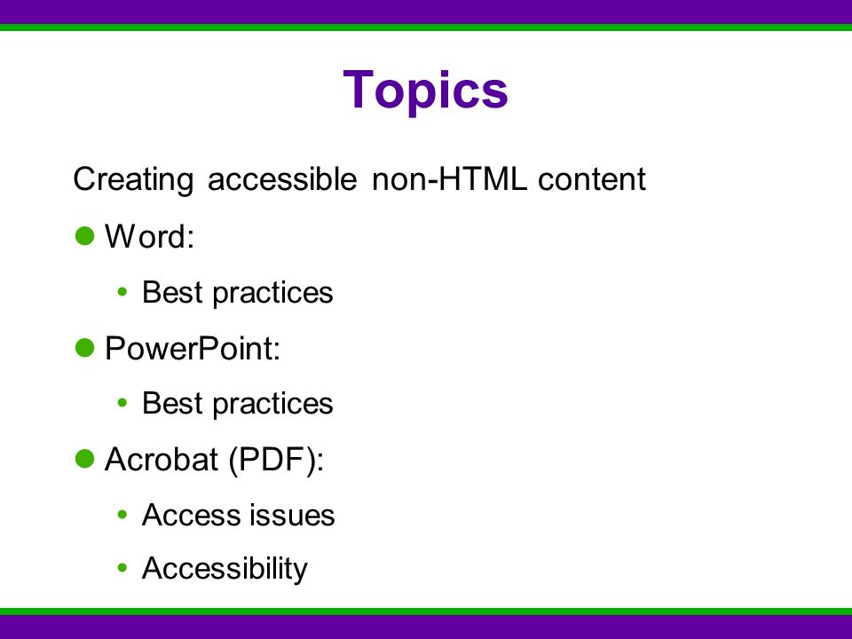Topics Creating accessible non-HTML content Word:  Best practices PowerPoint:  Best practices Acrobat (PDF):  Access issues  Accessibility