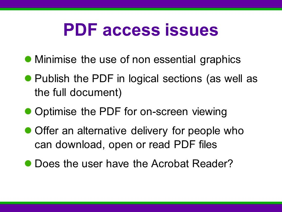 PDF access issues Minimise the use of non essential graphics Publish the PDF in logical sections (as well as the full document) Optimise the PDF for on-screen viewing Offer an alternative delivery for people who can download, open or read PDF files Does the user have the Acrobat Reader