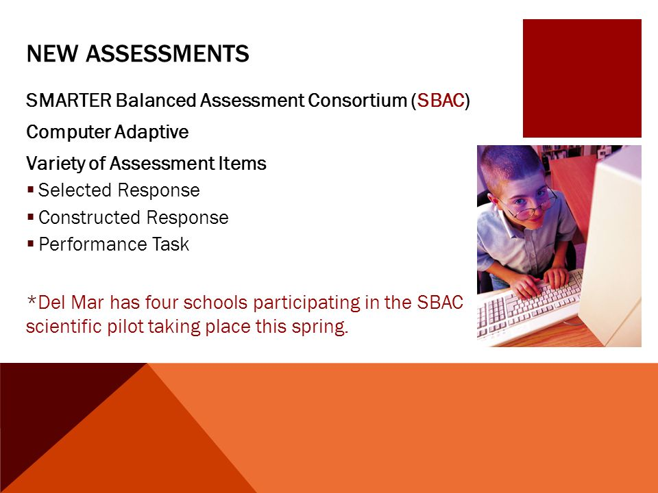 NEW ASSESSMENTS SMARTER Balanced Assessment Consortium (SBAC) Computer Adaptive Variety of Assessment Items  Selected Response  Constructed Response  Performance Task *Del Mar has four schools participating in the SBAC scientific pilot taking place this spring.