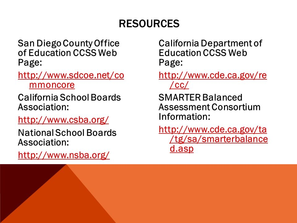 RESOURCES San Diego County Office of Education CCSS Web Page:   mmoncore California School Boards Association:   National School Boards Association:   California Department of Education CCSS Web Page:   /cc/ SMARTER Balanced Assessment Consortium Information:   /tg/sa/smarterbalance d.asp
