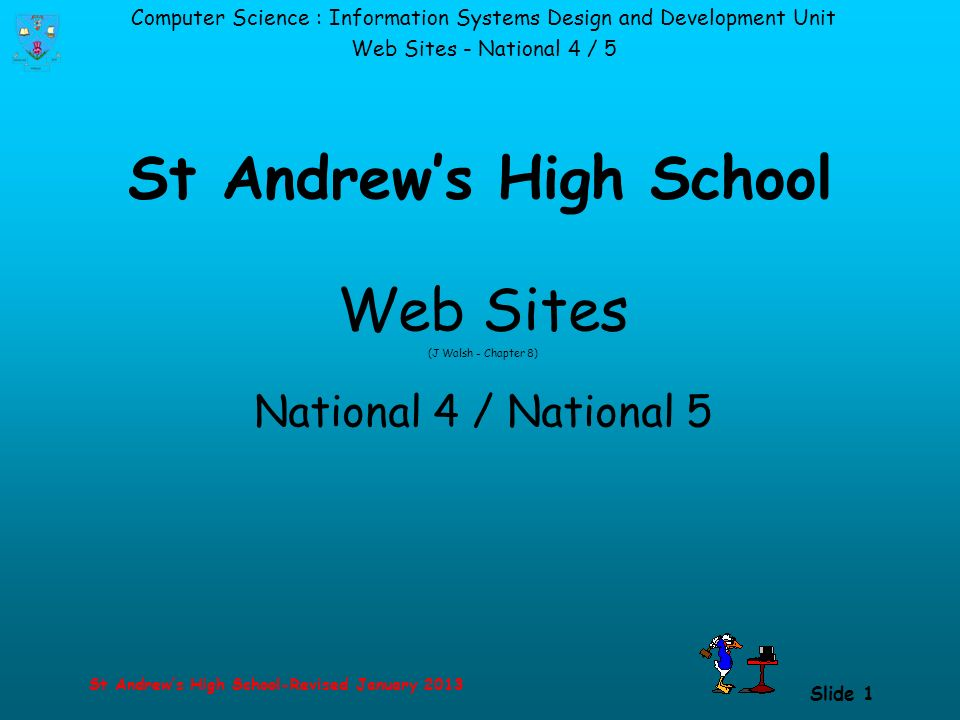 Computer Science : Information Systems Design and Development Unit Web Sites - National 4 / 5 St Andrew's High School-Revised January 2013 Slide 1 St Andrew's High School Web Sites (J Walsh - Chapter 8) National 4 / National 5