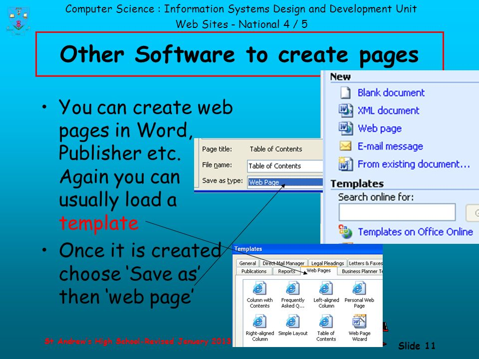 Computer Science : Information Systems Design and Development Unit Web Sites - National 4 / 5 St Andrew's High School-Revised January 2013 Slide 11 Other Software to create pages You can create web pages in Word, Publisher etc.