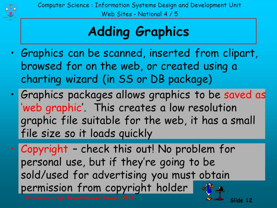 Computer Science : Information Systems Design and Development Unit Web Sites - National 4 / 5 St Andrew's High School-Revised January 2013 Slide 12 Adding Graphics Graphics can be scanned, inserted from clipart, browsed for on the web, or created using a charting wizard (in SS or DB package) Graphics packages allows graphics to be saved as 'web graphic'.