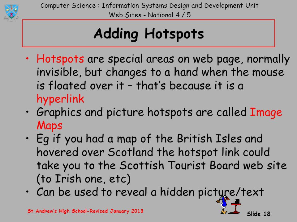Computer Science : Information Systems Design and Development Unit Web Sites - National 4 / 5 St Andrew's High School-Revised January 2013 Slide 18 Adding Hotspots Hotspots are special areas on web page, normally invisible, but changes to a hand when the mouse is floated over it – that's because it is a hyperlink Graphics and picture hotspots are called Image Maps Eg if you had a map of the British Isles and hovered over Scotland the hotspot link could take you to the Scottish Tourist Board web site (to Irish one, etc) Can be used to reveal a hidden picture/text