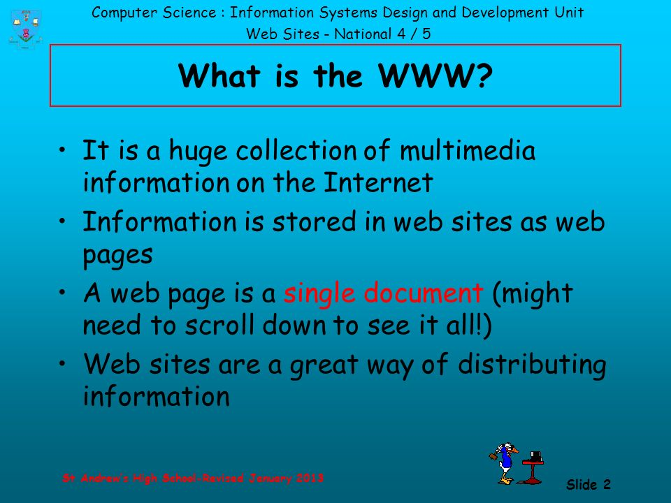 Computer Science : Information Systems Design and Development Unit Web Sites - National 4 / 5 St Andrew's High School-Revised January 2013 Slide 2 What is the WWW.