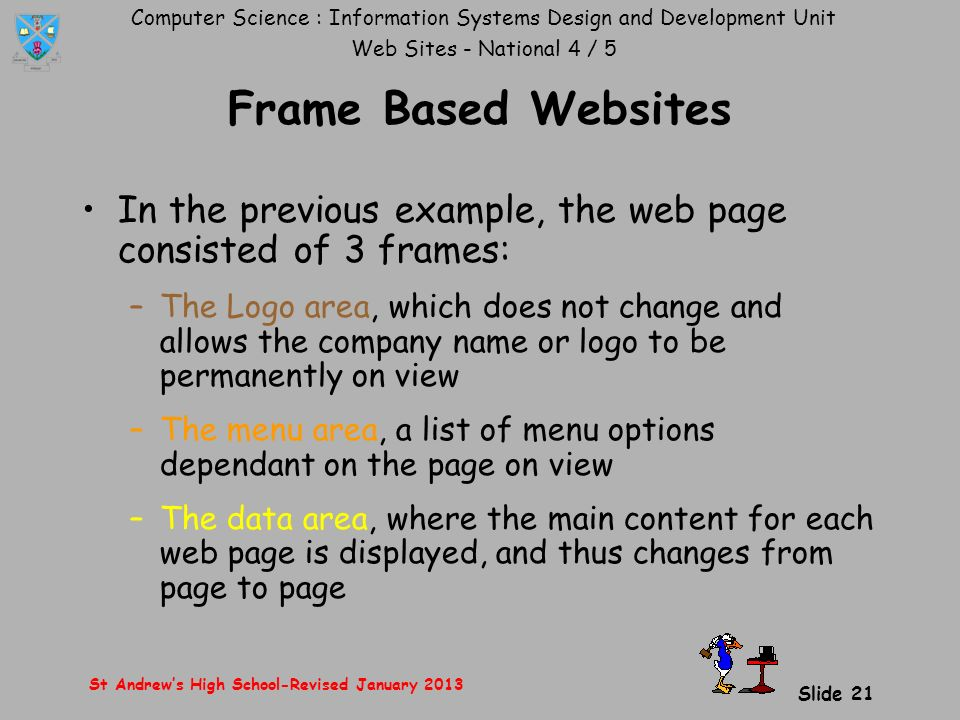 Computer Science : Information Systems Design and Development Unit Web Sites - National 4 / 5 St Andrew's High School-Revised January 2013 Slide 21 Frame Based Websites In the previous example, the web page consisted of 3 frames: –The Logo area, which does not change and allows the company name or logo to be permanently on view –The menu area, a list of menu options dependant on the page on view –The data area, where the main content for each web page is displayed, and thus changes from page to page