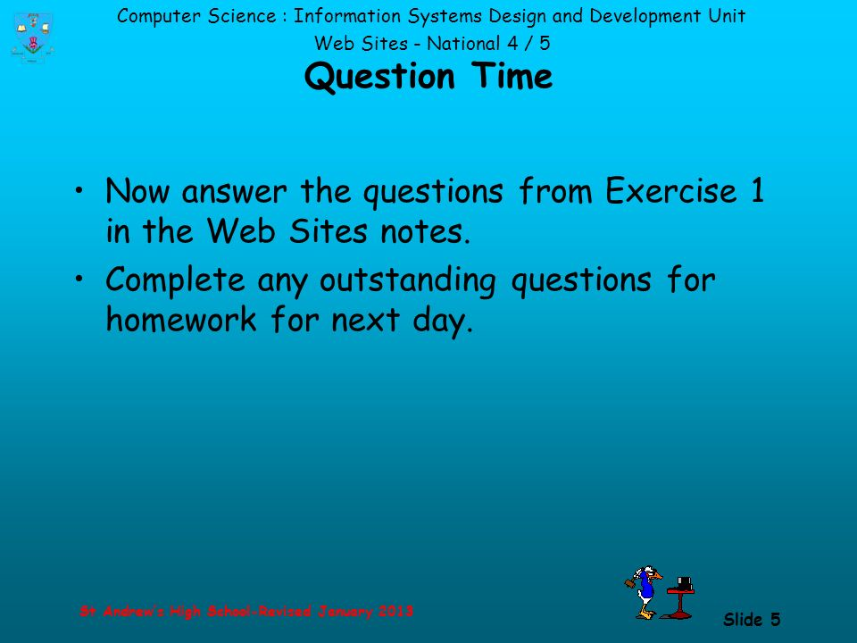 Computer Science : Information Systems Design and Development Unit Web Sites - National 4 / 5 St Andrew's High School-Revised January 2013 Slide 5 Question Time Now answer the questions from Exercise 1 in the Web Sites notes.