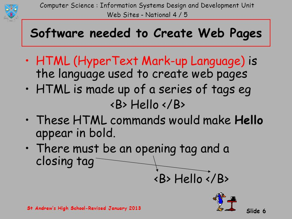 Computer Science : Information Systems Design and Development Unit Web Sites - National 4 / 5 St Andrew's High School-Revised January 2013 Slide 6 Software needed to Create Web Pages HTML (HyperText Mark-up Language) is the language used to create web pages HTML is made up of a series of tags eg Hello These HTML commands would make Hello appear in bold.
