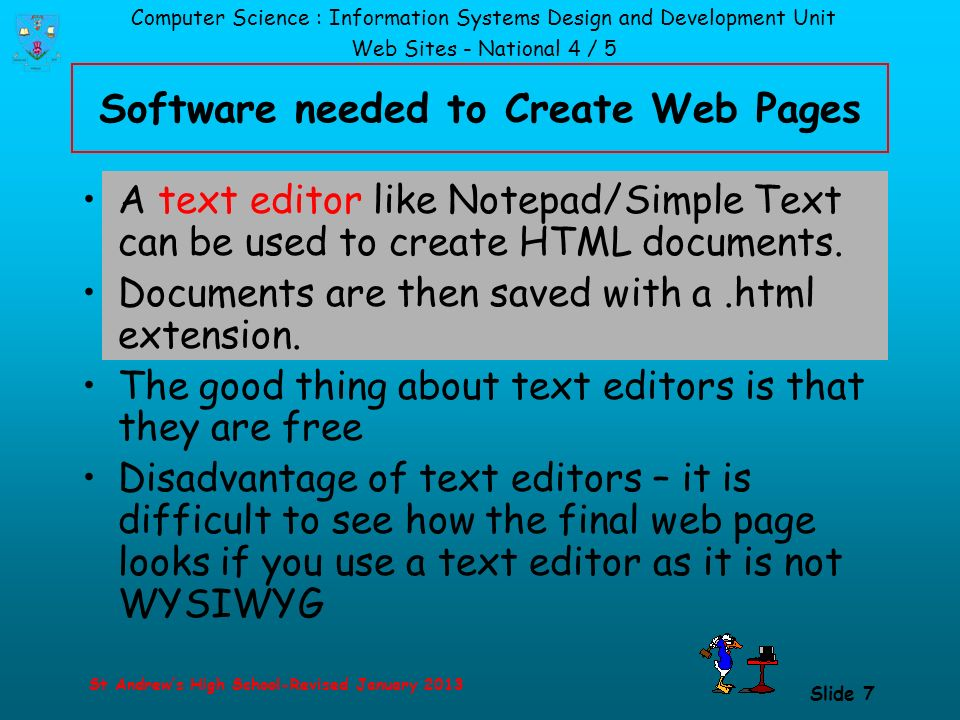 Computer Science : Information Systems Design and Development Unit Web Sites - National 4 / 5 St Andrew's High School-Revised January 2013 Slide 7 Software needed to Create Web Pages A text editor like Notepad/Simple Text can be used to create HTML documents.