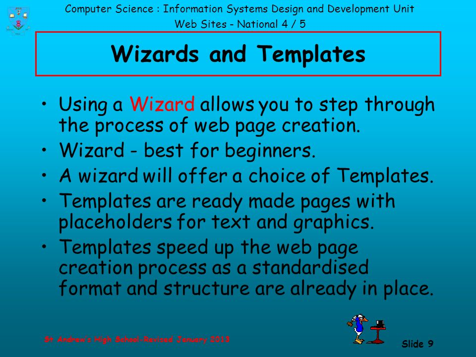 Computer Science : Information Systems Design and Development Unit Web Sites - National 4 / 5 St Andrew's High School-Revised January 2013 Slide 9 Wizards and Templates Using a Wizard allows you to step through the process of web page creation.