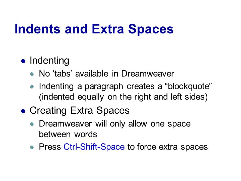 Indents and Extra Spaces Indenting No 'tabs' available in Dreamweaver Indenting a paragraph creates a blockquote (indented equally on the right and left sides) Creating Extra Spaces Dreamweaver will only allow one space between words Press Ctrl-Shift-Space to force extra spaces