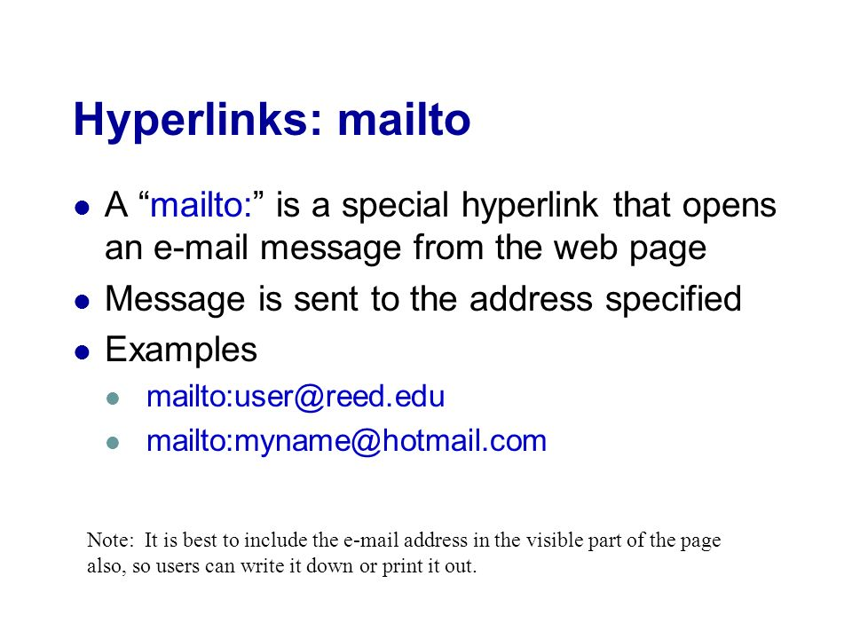 Hyperlinks: mailto A mailto: is a special hyperlink that opens an  message from the web page Message is sent to the address specified Examples  Note: It is best to include the  address in the visible part of the page also, so users can write it down or print it out.