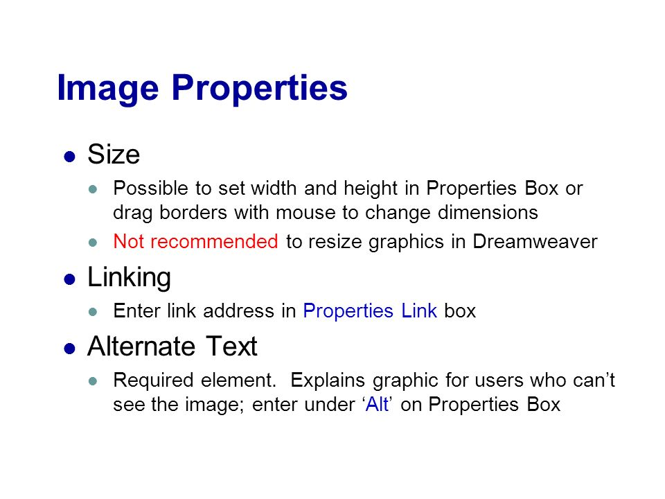 Image Properties Size Possible to set width and height in Properties Box or drag borders with mouse to change dimensions Not recommended to resize graphics in Dreamweaver Linking Enter link address in Properties Link box Alternate Text Required element.