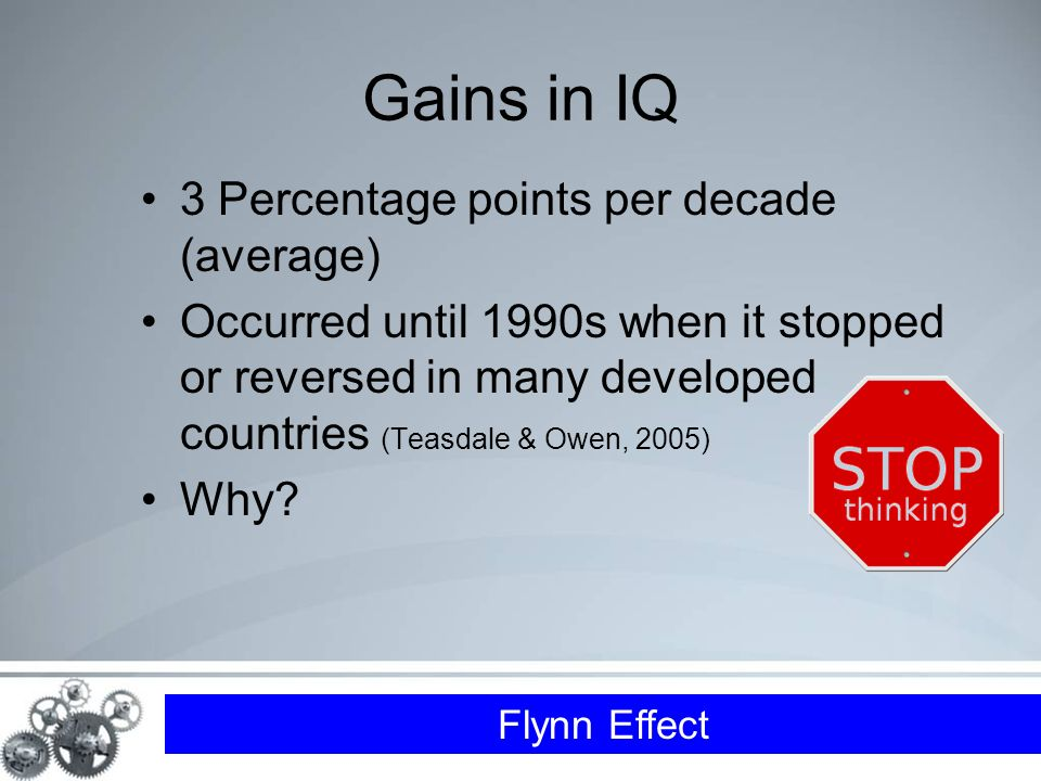 Flynn Effect Gains in IQ 3 Percentage points per decade (average) Occurred until 1990s when it stopped or reversed in many developed countries (Teasdale & Owen, 2005) Why
