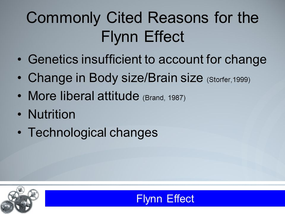 Flynn Effect Commonly Cited Reasons for the Flynn Effect Genetics insufficient to account for change Change in Body size/Brain size (Storfer,1999) More liberal attitude (Brand, 1987) Nutrition Technological changes