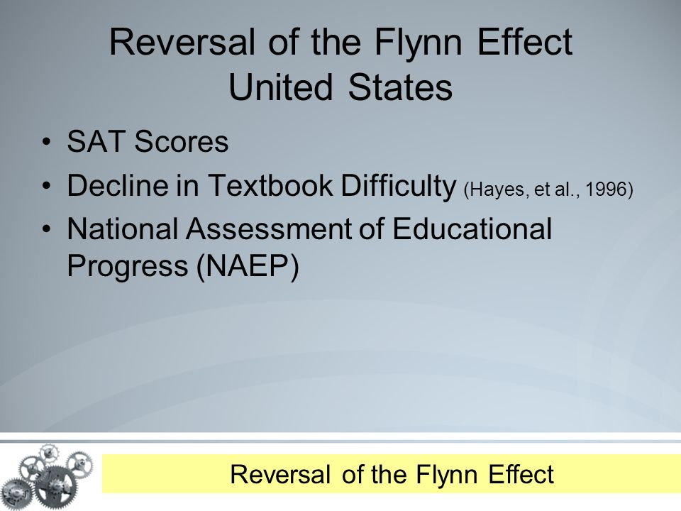 Reversal of the Flynn Effect United States SAT Scores Decline in Textbook Difficulty (Hayes, et al., 1996) National Assessment of Educational Progress (NAEP) Reversal of the Flynn Effect