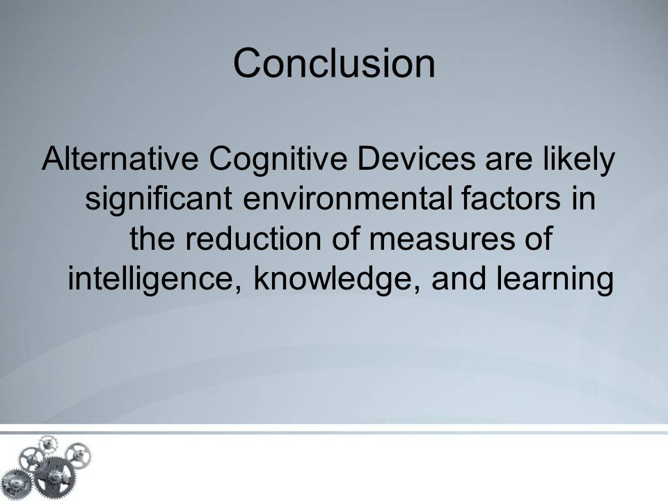 Conclusion Alternative Cognitive Devices are likely significant environmental factors in the reduction of measures of intelligence, knowledge, and learning